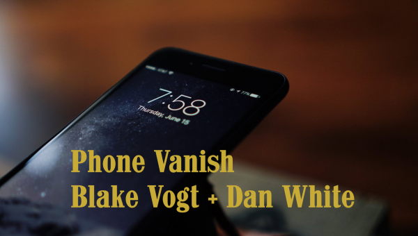 Phone Vanish Blake Vogt + Dan White