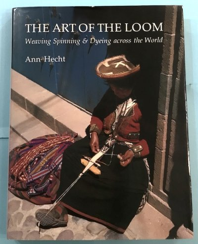 THE ART OF THE LOOM Weaving, Spinning and Dyeing Across the World Ann Hecht