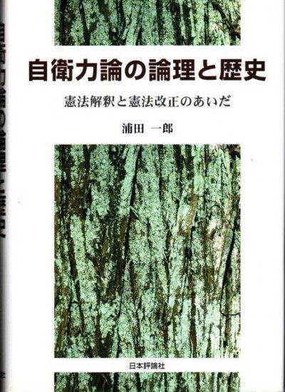 自衛力論の論理と歴史 憲法解釈と憲法改正のあいだ 浦田一郎
